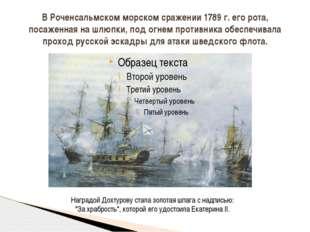 В Роченсальмском морском сражении 1789 г. его рота, посаженная на шлюпки, под