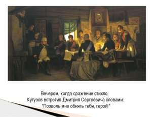 Вечером, когда сражение стихло, Кутузов встретил Дмитрия Сергеевича словами:
