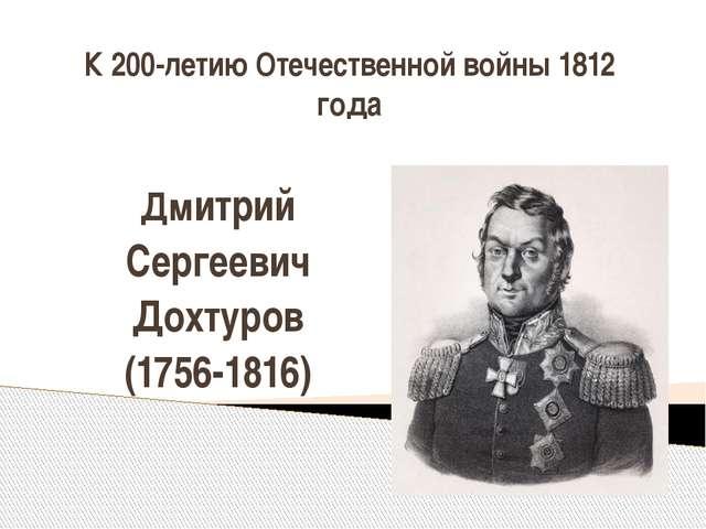 К 200-летию Отечественной войны 1812 года Дмитрий Сергеевич Дохтуров (1756-18...