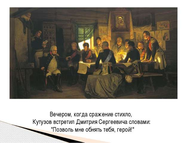 Вечером, когда сражение стихло, Кутузов встретил Дмитрия Сергеевича словами:...