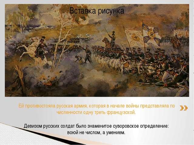 Девизом русских солдат было знаменитое суворовское определение: воюй не число...