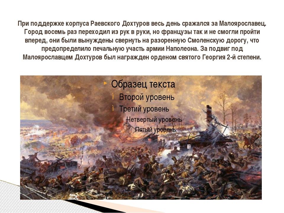 При поддержке корпуса Раевского Дохтуров весь день сражался за Малоярославец....