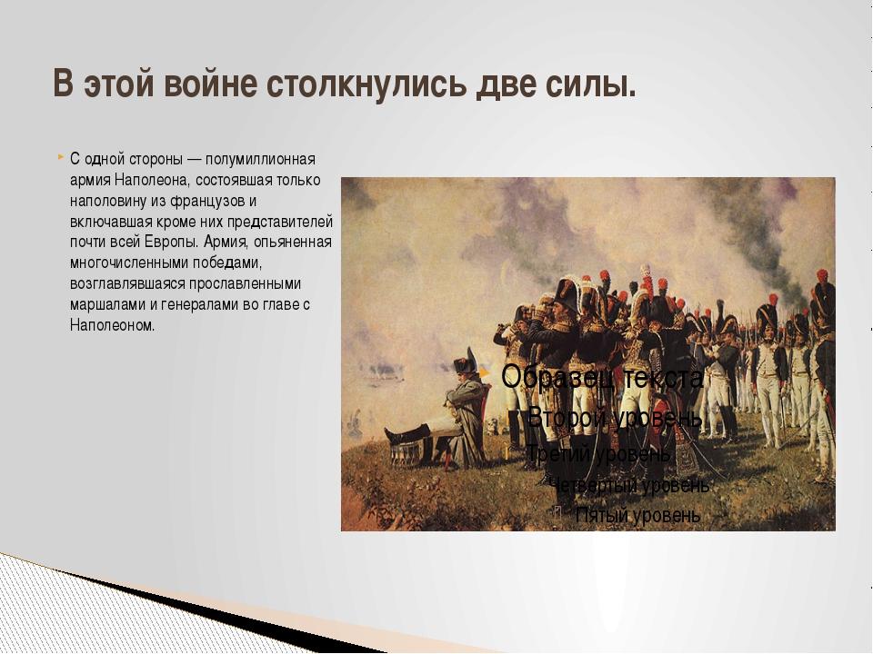 С одной стороны — полумиллионная армия Наполеона, состоявшая только наполовин...