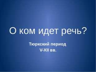 О ком идет речь? Тюркский период V-XII вв.