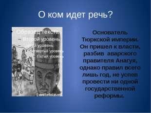 О ком идет речь? Основатель Тюркской империи. Он пришел к власти, разбив авар