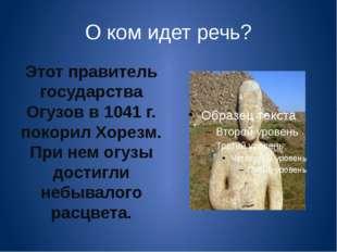 О ком идет речь? Этот правитель государства Огузов в 1041 г. покорил Хорезм.