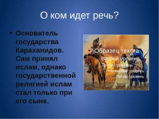 О ком идет речь? Основатель государства Караханидов. Сам принял ислам, однако