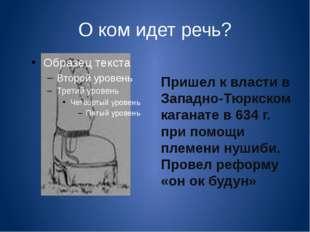 О ком идет речь? Пришел к власти в Западно-Тюркском каганате в 634 г. при пом