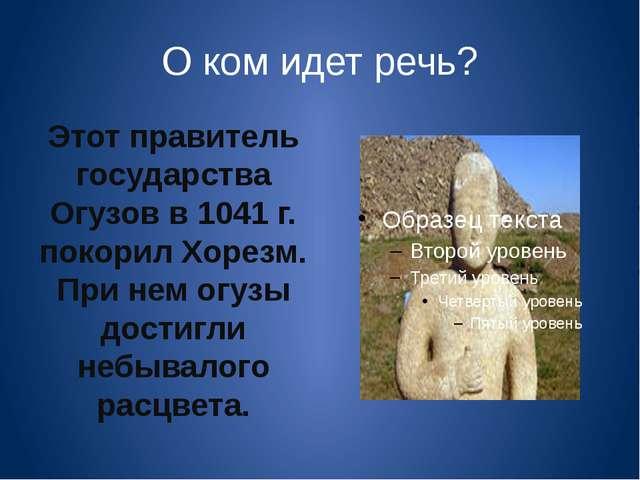 О ком идет речь? Этот правитель государства Огузов в 1041 г. покорил Хорезм....