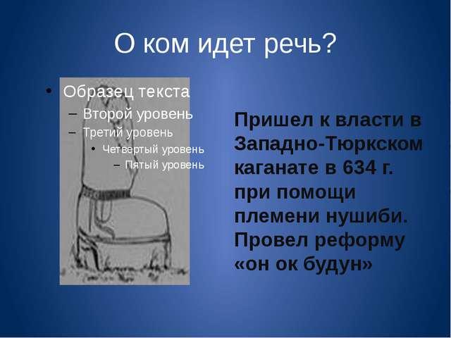 О ком идет речь? Пришел к власти в Западно-Тюркском каганате в 634 г. при пом...