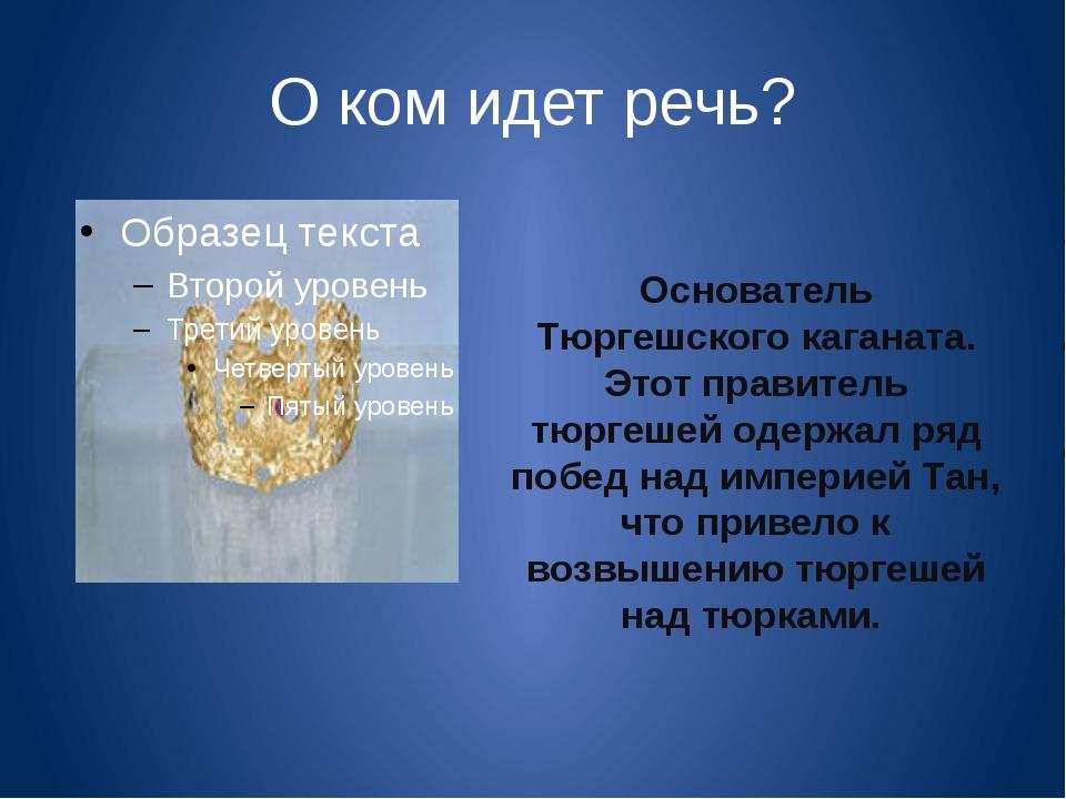 О ком идет речь? Основатель Тюргешского каганата. Этот правитель тюргешей оде...