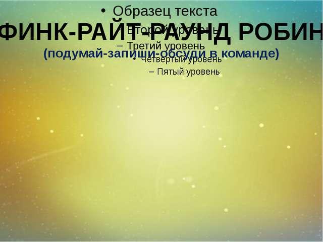 ФИНК-РАЙТ-РАУНД РОБИН (подумай-запиши-обсуди в команде)
