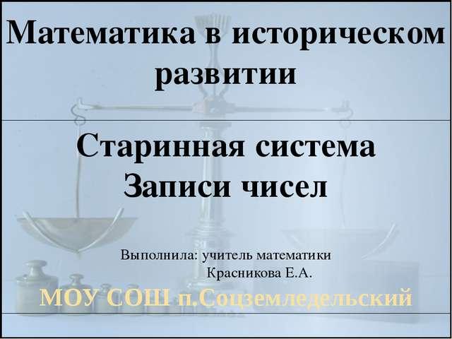 Математика в историческом развитии Старинная система Записи чисел Выполнила:...