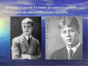 Для нас Сергей Есенин останется вечно молодым великим русским поэтом