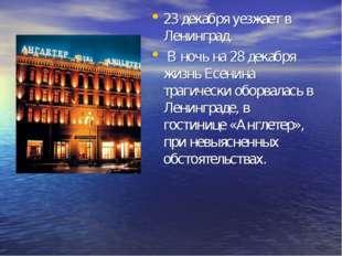 23 декабря уезжает в Ленинград. В ночь на 28 декабря жизнь Есенина трагически