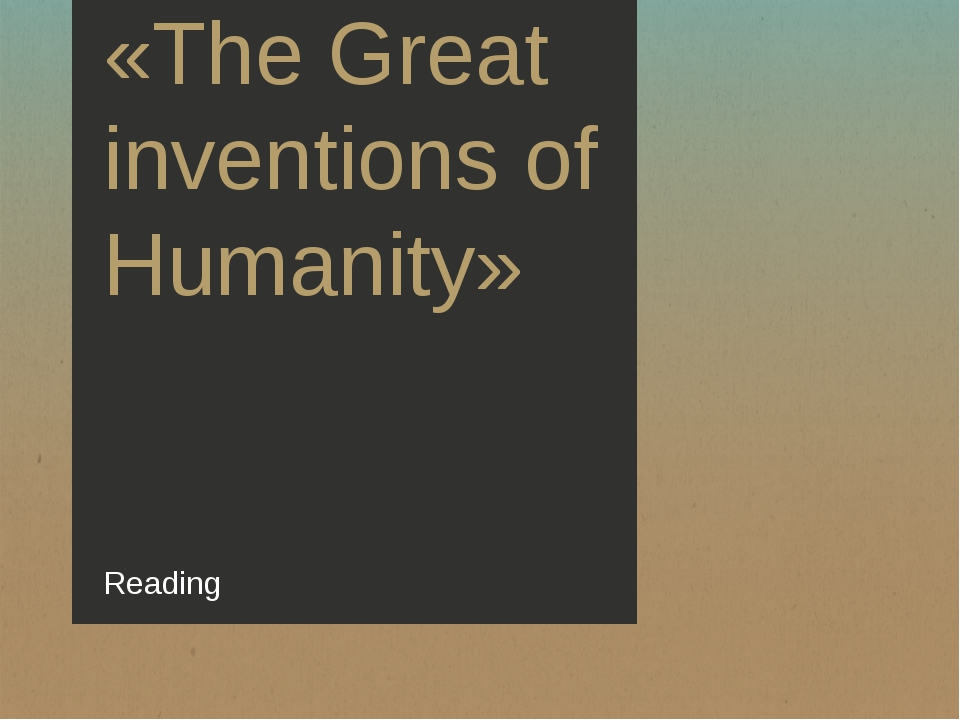 «The Great inventions of Humanity» Reading