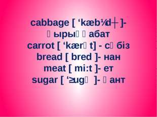 cabbage [ 'kæbɪdʒ ]- қырыққабат carrot [ 'kærәt] - сәбіз bread [ bred ]- нан