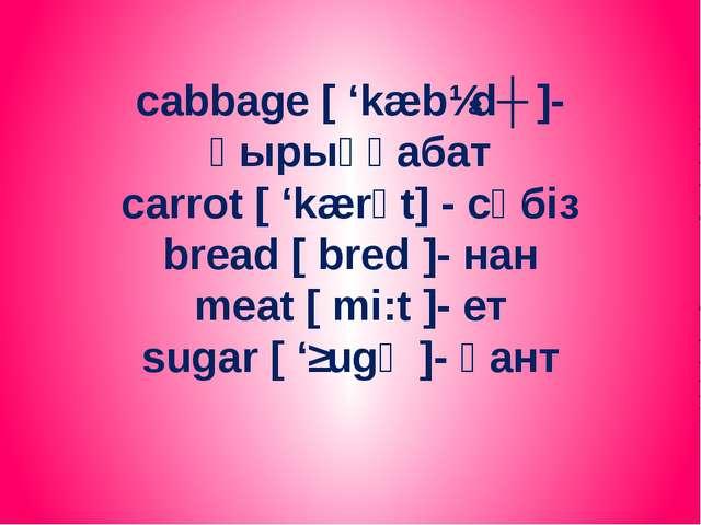 cabbage [ 'kæbɪdʒ ]- қырыққабат carrot [ 'kærәt] - сәбіз bread [ bred ]- нан...