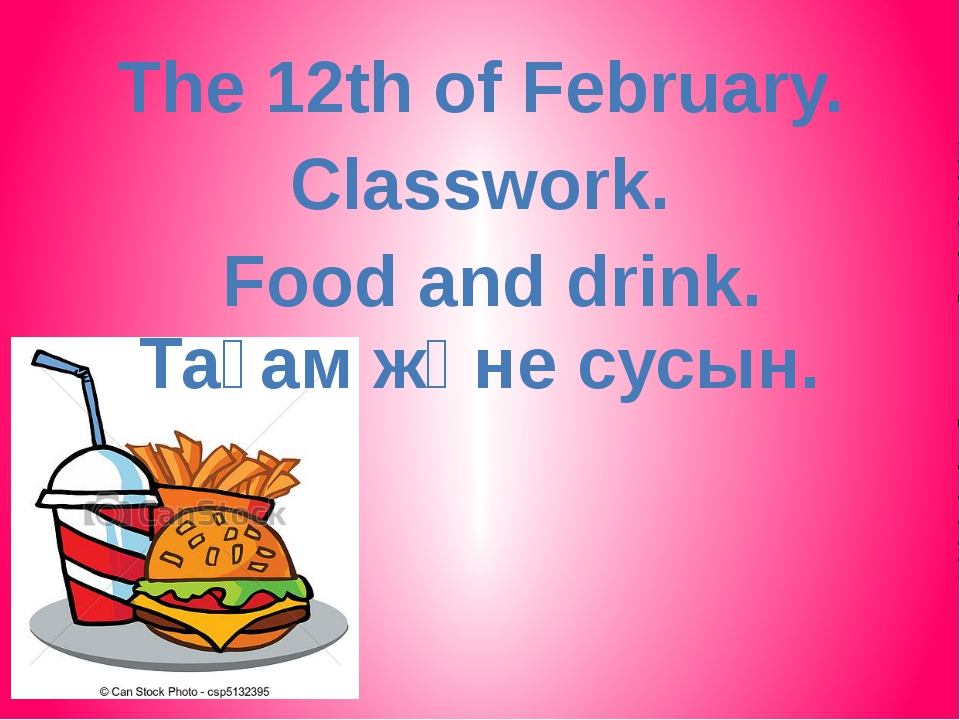 The 12th of February. Food and drink. Сlasswork. Тағам және сусын.