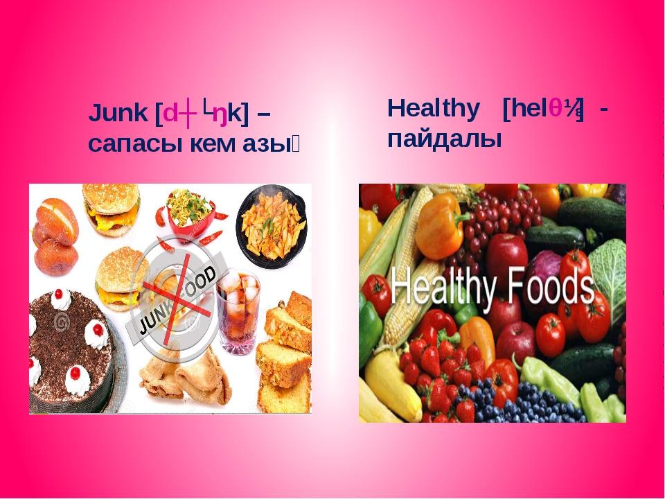 Junk [dʒʌŋk] – сапасы кем азық Healthy [helθɪ] - пайдалы