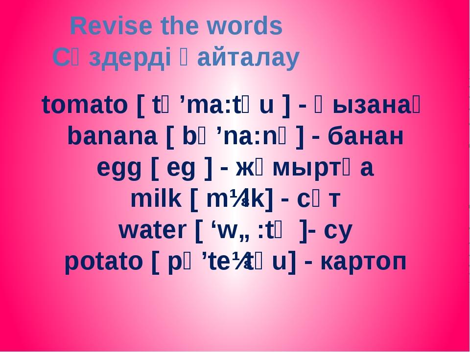 tomаto [ tә'ma:tәu ] - қызанақ banana [ bә'na:nә] - банан egg [ eg ] - жұмырт...