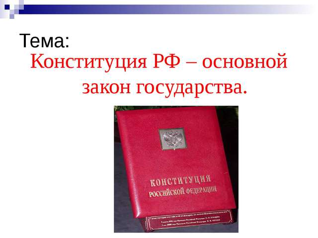 Тема: Конституция РФ – основной закон государства.
