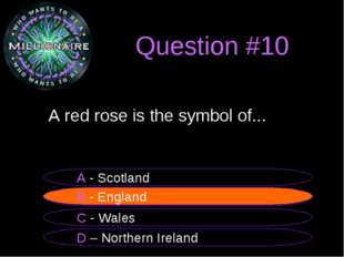 Question #10 	A red rose is the symbol of... B - England A - Scotland C - Wal