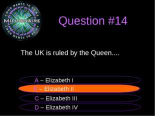Question #14 The UK is ruled by the Queen.... B – Elizabeth II A – Elizabeth