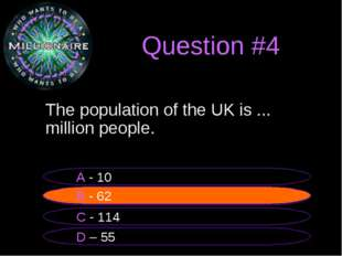 Question #4 The population of the UK is ... million people. B - 62 A - 10 C