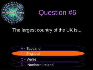 Question #6 	The largest country of the UK is... B - England A - Scotland C -