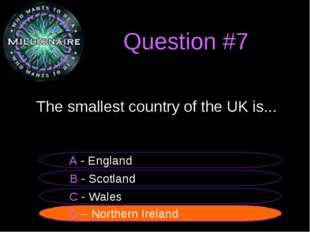 Question #7 The smallest country of the UK is... B - Scotland A - England C
