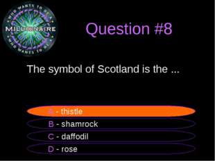 Question #8 	The symbol of Scotland is the ... B - shamrock A - thistle C - d