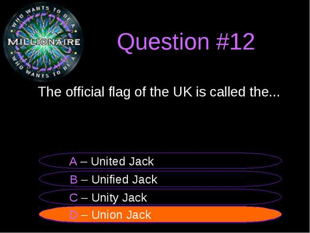 Question #12 	The official flag of the UK is called the... B – Unified Jack A...