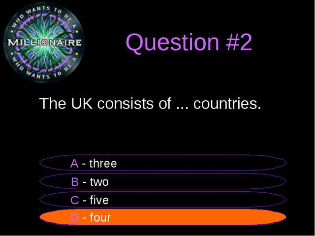 Question #2 	The UK consists of ... countries. B - two A - three C - five D -...