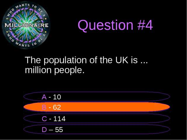 Question #4 	The population of the UK is ... million people. B - 62 A - 10 C...