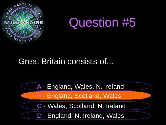 Question #5 Great Britain consists of... B – England, Scotland, Wales A - Eng...
