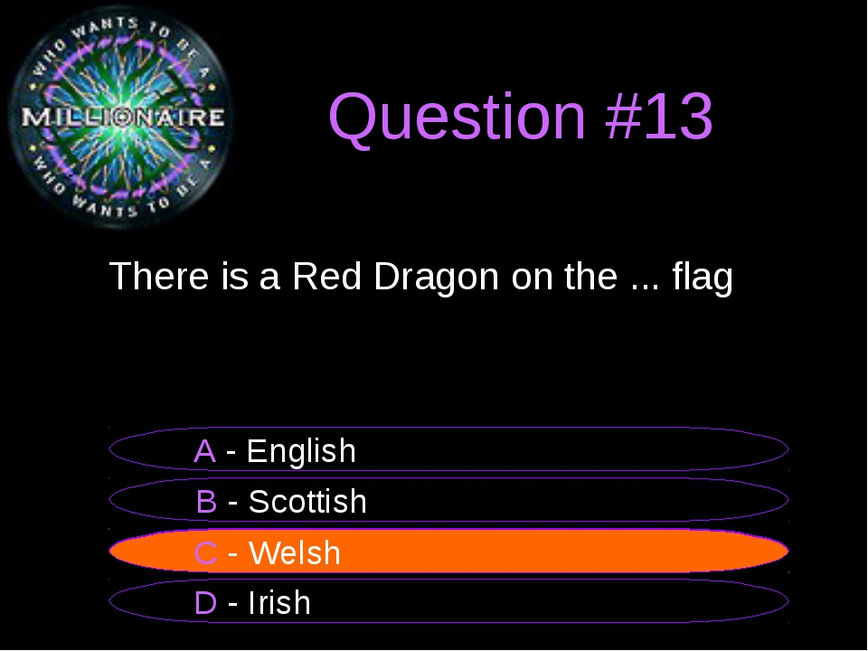 Question #13 	There is a Red Dragon on the ... flag B - Scottish A - English...