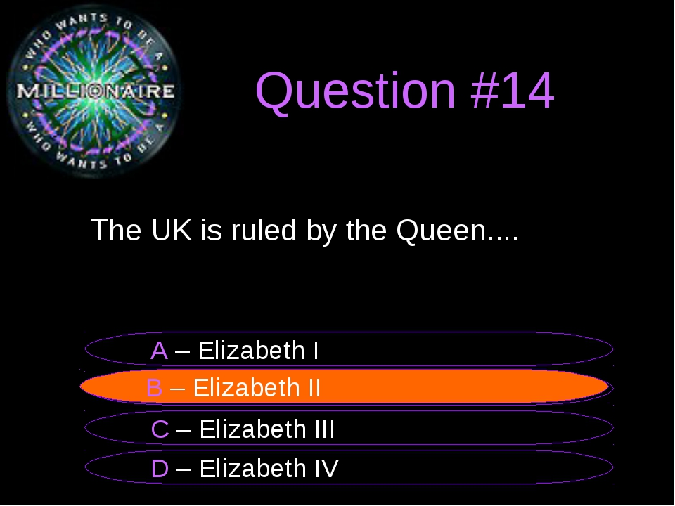 Question #14 	The UK is ruled by the Queen.... B – Elizabeth II A – Elizabeth...