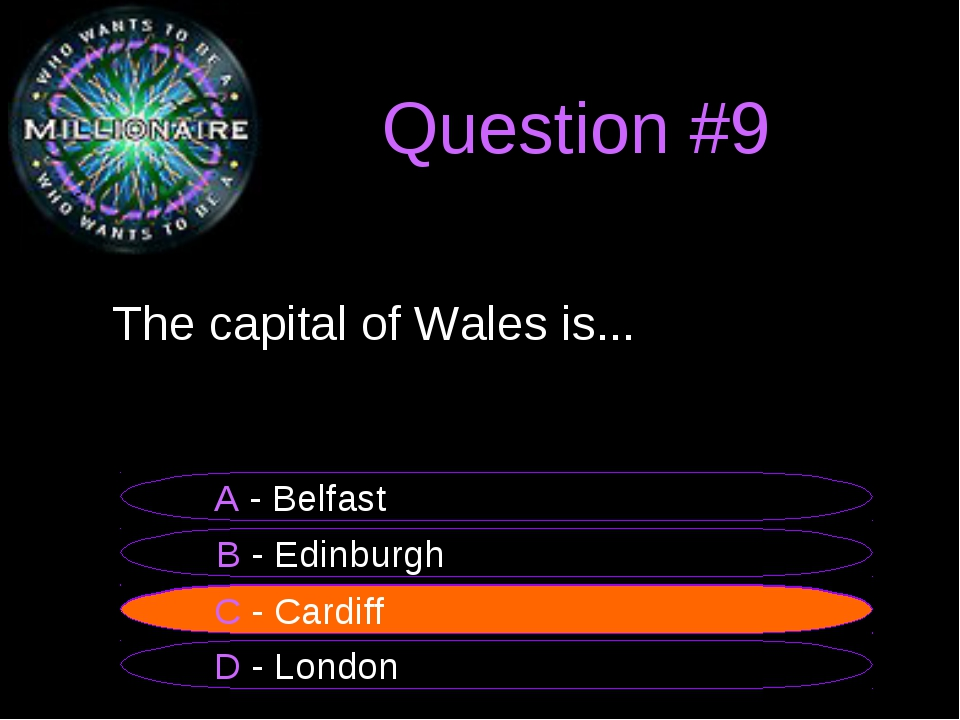Question #9 	The capital of Wales is... B - Edinburgh A - Belfast C - Cardiff...