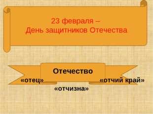 23 февраля – День защитников Отечества Отечество «отчий край» «отец» «отчизна»