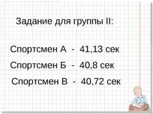 Задание для группы II: Спортсмен А - 41,13 сек Спортсмен Б - 40,8 сек Спортсм
