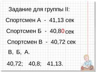 Задание для группы II: Спортсмен А - 41,13 сек Спортсмен Б - 40,8 Спортсмен В