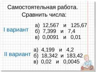 Самостоятельная работа. Сравнить числа: а) 12,567 и 125,67 б) 7,399 и 7,4 в)