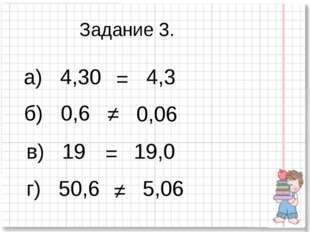 а) 4,30 = б) 0,6 в) 19 г) 50,6 4,3 0,06 ≠ 19,0 = 5,06 ≠ Задание 3.