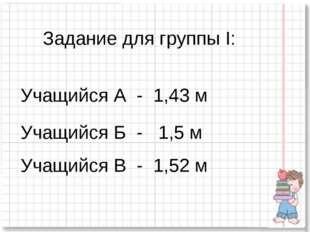Задание для группы I: Учащийся А - 1,43 м Учащийся Б - 1,5 м Учащийся В - 1,5