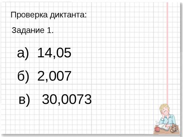 Проверка диктанта: Задание 1. а) 14,05 б) 2,007 в) 30,0073