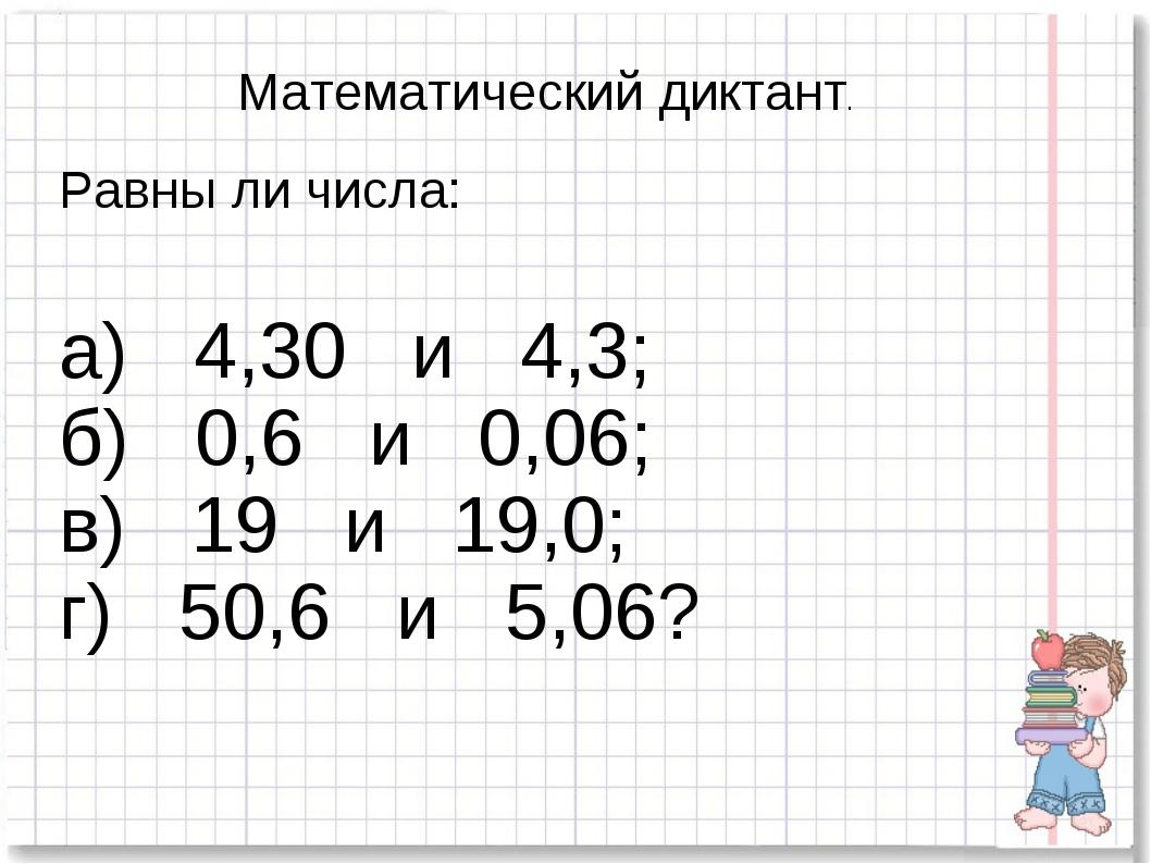 Математический диктант. Равны ли числа: а) 4,30 и 4,3; б) 0,6 и 0,06; в) 19 и...