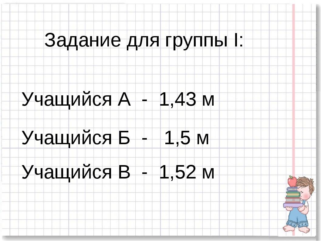 Задание для группы I: Учащийся А - 1,43 м Учащийся Б - 1,5 м Учащийся В - 1,5...