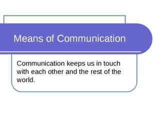 Means of Communication Communication keeps us in touch with each other and t