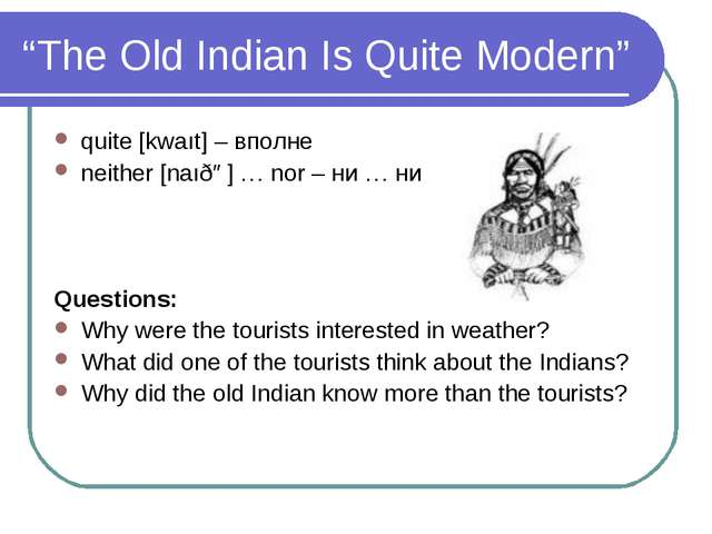 """The Old Indian Is Quite Modern"" quite [kwaıt] – вполне neither [naıðə] … nor..."